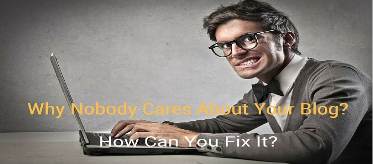 Why Nobody Cares About your Blog?(How You Can Fix It)