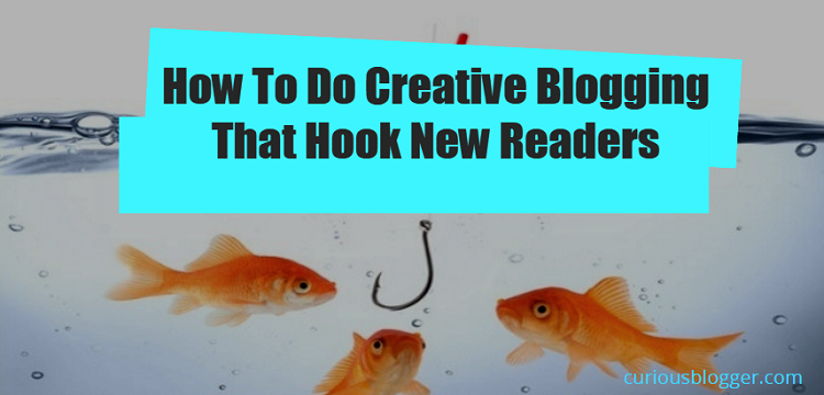 How To Do Creative Blogging That Hook New Readers 1