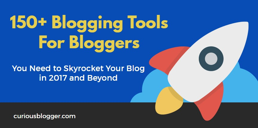 150+ Blogging Tools For Bloggers You Need To Skyrocket Your Blog in 2017 and Beyond