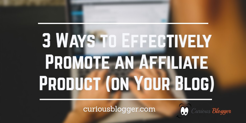 3 Ways to Effectively Promote an Affiliate Product (on Your Blog)