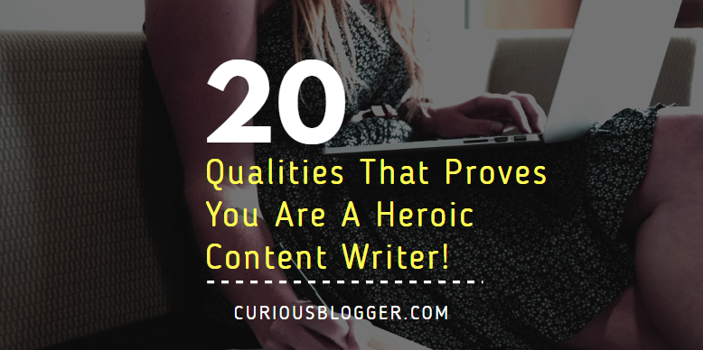 20 Qualities That Proves You Are A Heroic Content Writer!