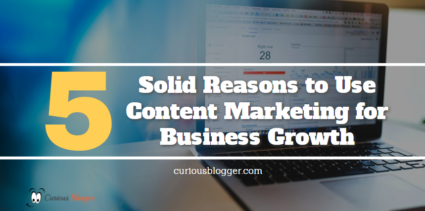 5 Solid Reasons to Use Content Marketing for Business Growth