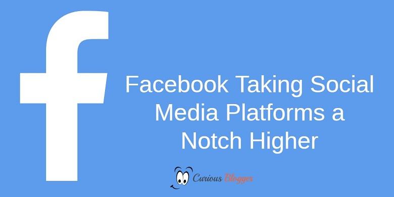 Facebook Taking Social Media Platforms a Notch Higher
